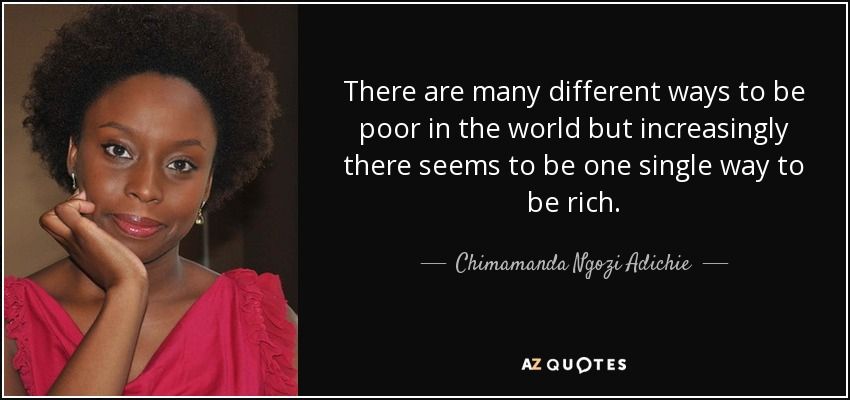 There are many different ways to be poor in the world but increasingly there seems to be one single way to be rich. - Chimamanda Ngozi Adichie