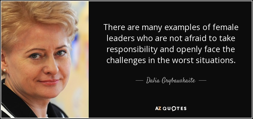 There are many examples of female leaders who are not afraid to take responsibility and openly face the challenges in the worst situations. - Dalia Grybauskaite