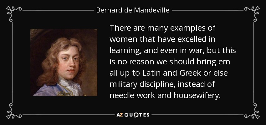 There are many examples of women that have excelled in learning, and even in war, but this is no reason we should bring em all up to Latin and Greek or else military discipline, instead of needle-work and housewifery. - Bernard de Mandeville