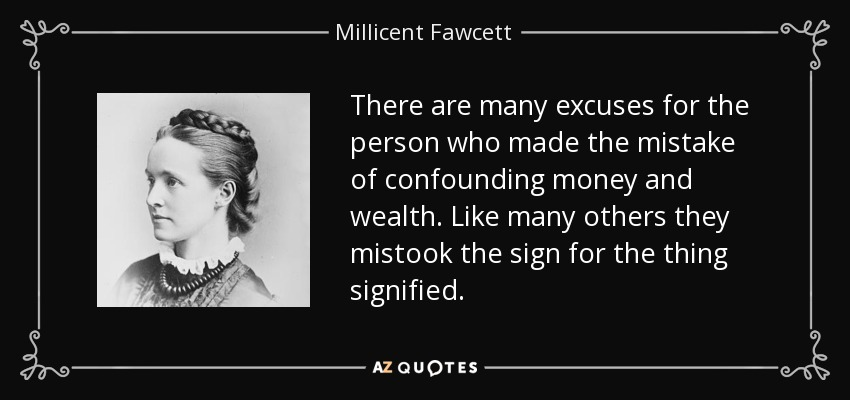 There are many excuses for the person who made the mistake of confounding money and wealth. Like many others they mistook the sign for the thing signified. - Millicent Fawcett