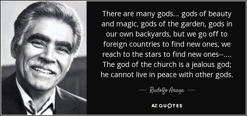 There are many gods . . . gods of beauty and magic, gods of the garden, gods in our own backyards, but we go off to foreign countries to find new ones, we reach to the stars to find new ones--. . . . The god of the church is a jealous god; he cannot live in peace with other gods. - Rudolfo Anaya
