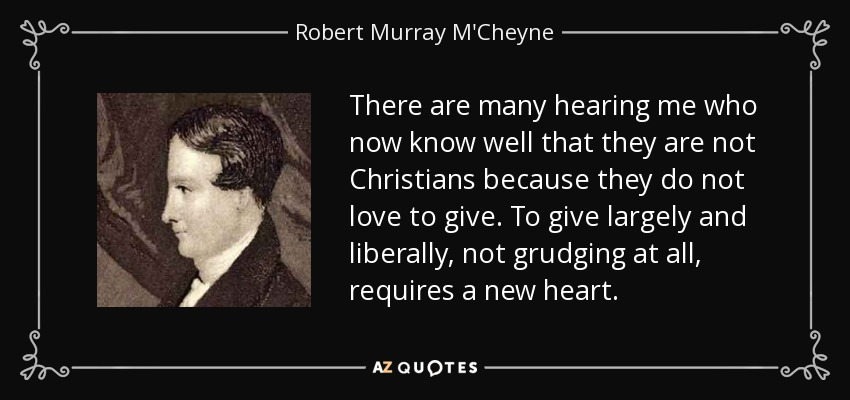 There are many hearing me who now know well that they are not Christians because they do not love to give. To give largely and liberally, not grudging at all, requires a new heart. - Robert Murray M'Cheyne
