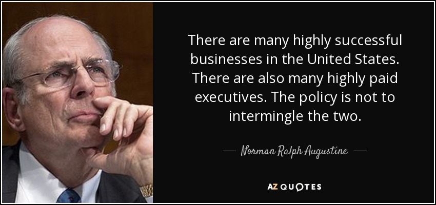 There are many highly successful businesses in the United States. There are also many highly paid executives. The policy is not to intermingle the two. - Norman Ralph Augustine