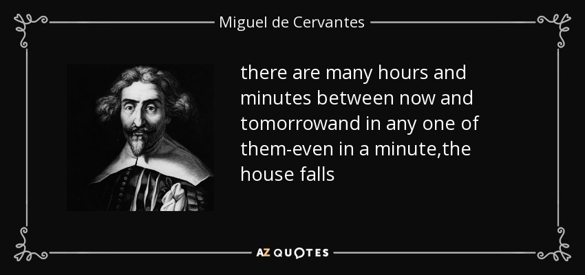 there are many hours and minutes between now and tomorrowand in any one of them-even in a minute,the house falls - Miguel de Cervantes