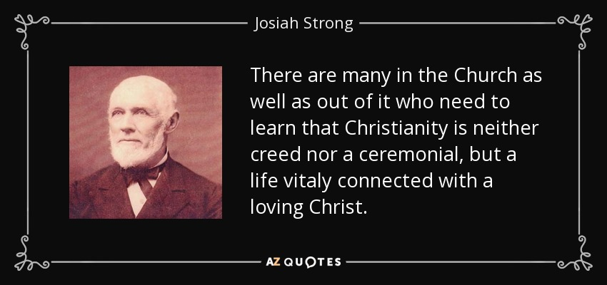 There are many in the Church as well as out of it who need to learn that Christianity is neither creed nor a ceremonial, but a life vitaly connected with a loving Christ. - Josiah Strong