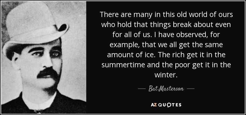 There are many in this old world of ours who hold that things break about even for all of us. I have observed, for example, that we all get the same amount of ice. The rich get it in the summertime and the poor get it in the winter. - Bat Masterson