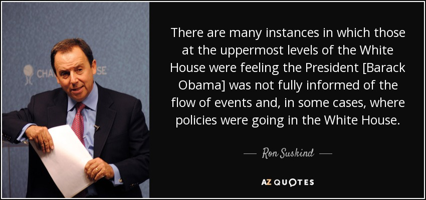There are many instances in which those at the uppermost levels of the White House were feeling the President [Barack Obama] was not fully informed of the flow of events and, in some cases, where policies were going in the White House. - Ron Suskind