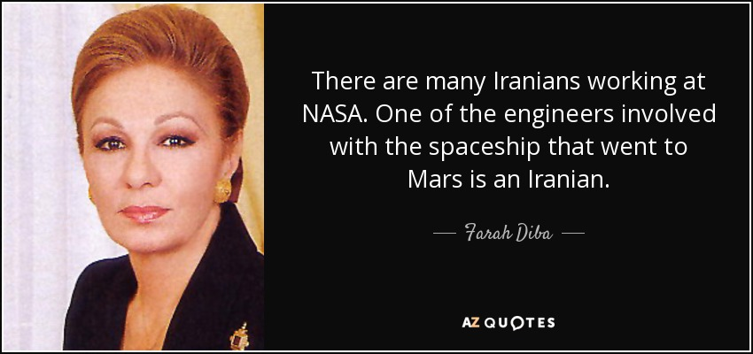 There are many Iranians working at NASA. One of the engineers involved with the spaceship that went to Mars is an Iranian. - Farah Diba