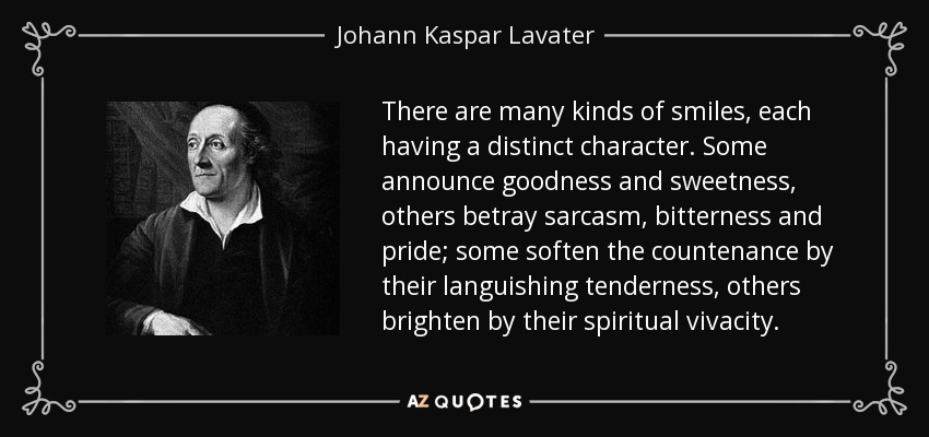 There are many kinds of smiles, each having a distinct character. Some announce goodness and sweetness, others betray sarcasm, bitterness and pride; some soften the countenance by their languishing tenderness, others brighten by their spiritual vivacity. - Johann Kaspar Lavater