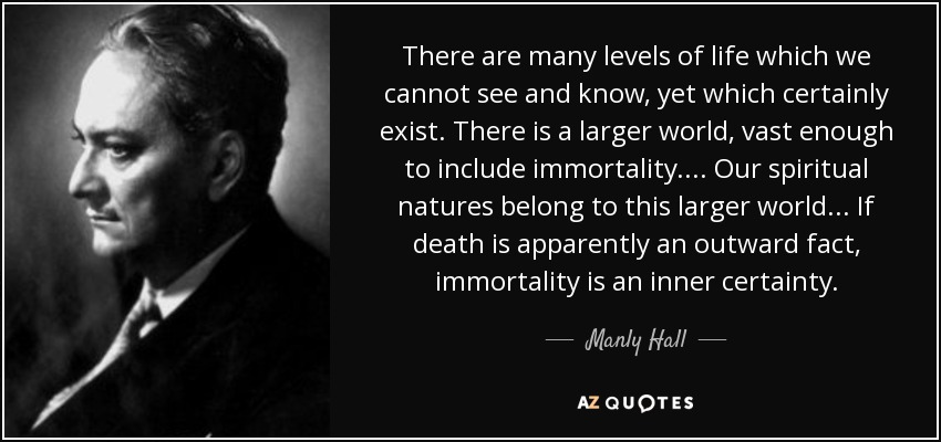 There are many levels of life which we cannot see and know, yet which certainly exist. There is a larger world, vast enough to include immortality.... Our spiritual natures belong to this larger world ... If death is apparently an outward fact, immortality is an inner certainty. - Manly Hall