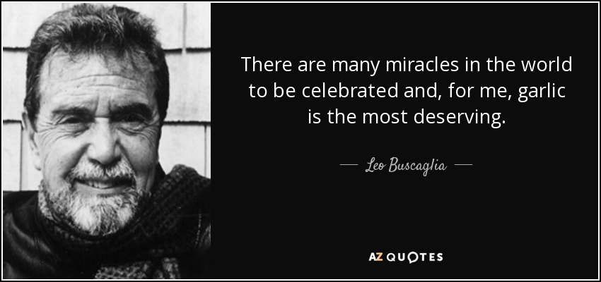 There are many miracles in the world to be celebrated and, for me, garlic is the most deserving. - Leo Buscaglia