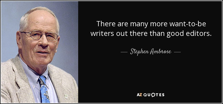 There are many more want-to-be writers out there than good editors. - Stephen Ambrose