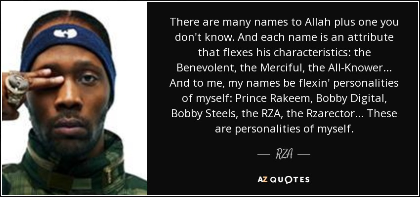 There are many names to Allah plus one you don't know. And each name is an attribute that flexes his characteristics: the Benevolent, the Merciful, the All-Knower... And to me, my names be flexin' personalities of myself: Prince Rakeem, Bobby Digital, Bobby Steels, the RZA, the Rzarector... These are personalities of myself. - RZA