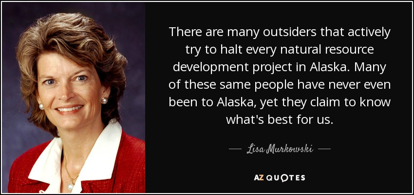 There are many outsiders that actively try to halt every natural resource development project in Alaska. Many of these same people have never even been to Alaska, yet they claim to know what's best for us. - Lisa Murkowski