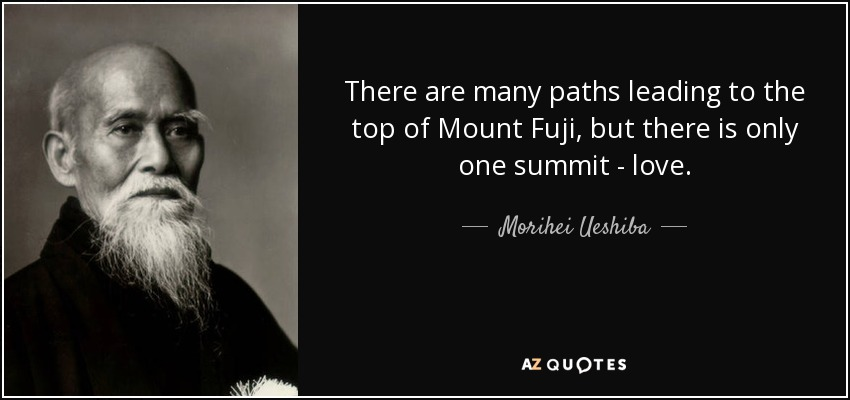 There are many paths leading to the top of Mount Fuji, but there is only one summit - love. - Morihei Ueshiba