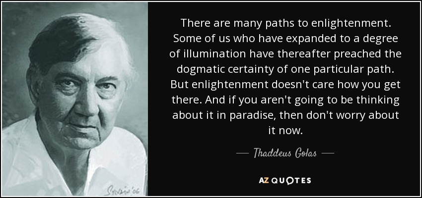 There are many paths to enlightenment. Some of us who have expanded to a degree of illumination have thereafter preached the dogmatic certainty of one particular path. But enlightenment doesn't care how you get there. And if you aren't going to be thinking about it in paradise, then don't worry about it now. - Thaddeus Golas
