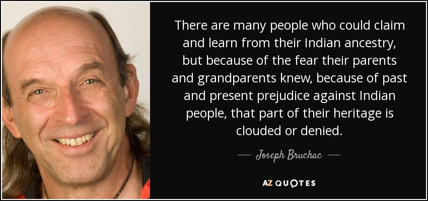 There are many people who could claim and learn from their Indian ancestry, but because of the fear their parents and grandparents knew, because of past and present prejudice against Indian people, that part of their heritage is clouded or denied. - Joseph Bruchac
