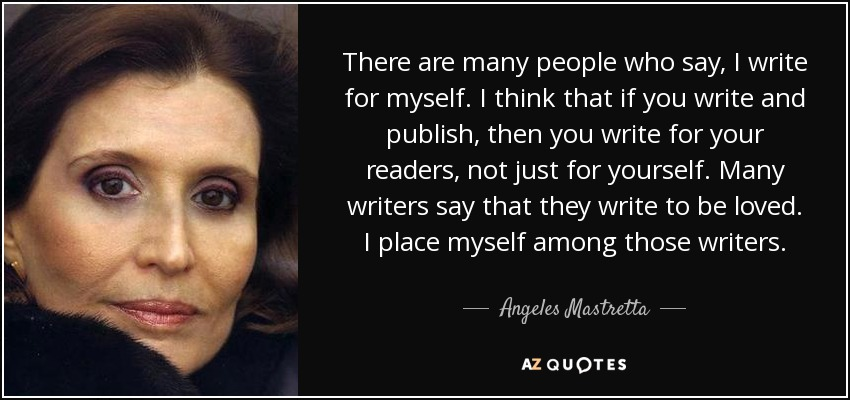 There are many people who say, I write for myself. I think that if you write and publish, then you write for your readers, not just for yourself. Many writers say that they write to be loved. I place myself among those writers. - Angeles Mastretta