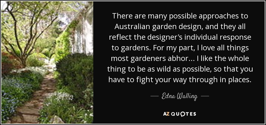 There are many possible approaches to Australian garden design, and they all reflect the designer's individual response to gardens. For my part, I love all things most gardeners abhor... I like the whole thing to be as wild as possible, so that you have to fight your way through in places. - Edna Walling