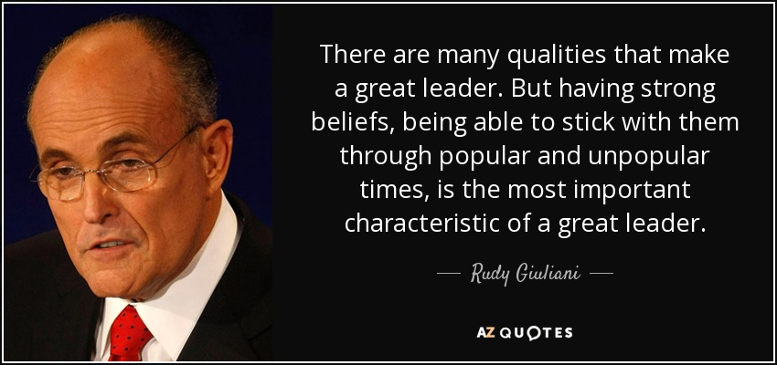 There are many qualities that make a great leader. But having strong beliefs, being able to stick with them through popular and unpopular times, is the most important characteristic of a great leader. - Rudy Giuliani