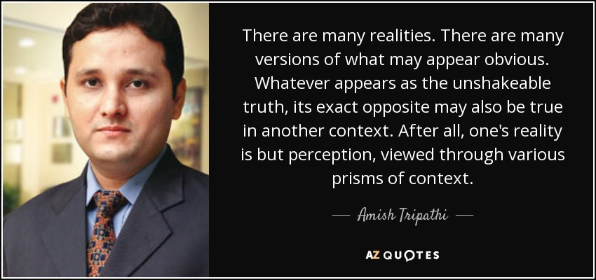 There are many realities. There are many versions of what may appear obvious. Whatever appears as the unshakeable truth, its exact opposite may also be true in another context. After all, one's reality is but perception, viewed through various prisms of context. - Amish Tripathi