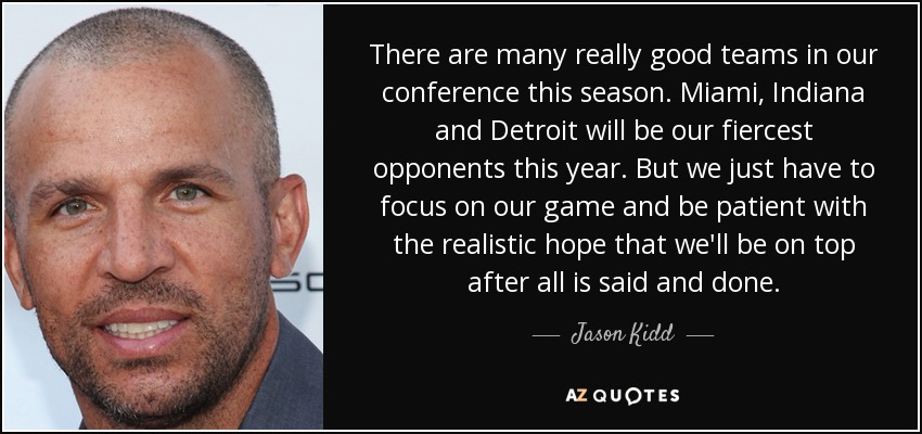 There are many really good teams in our conference this season. Miami, Indiana and Detroit will be our fiercest opponents this year. But we just have to focus on our game and be patient with the realistic hope that we'll be on top after all is said and done. - Jason Kidd