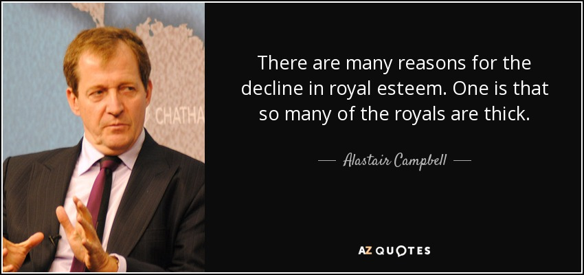 There are many reasons for the decline in royal esteem. One is that so many of the royals are thick. - Alastair Campbell