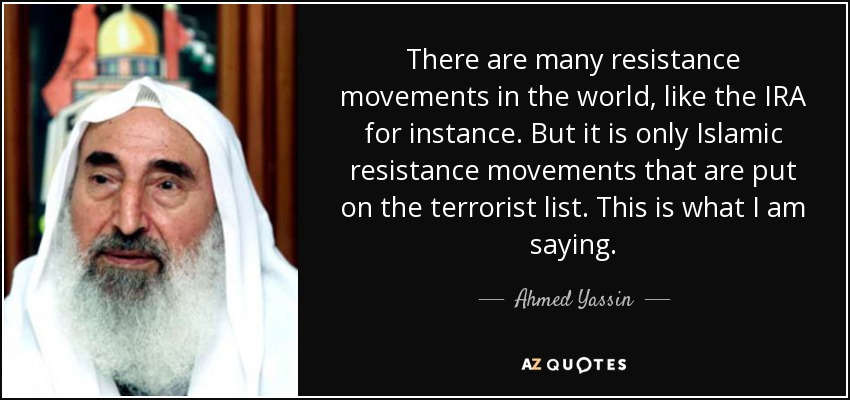There are many resistance movements in the world, like the IRA for instance. But it is only Islamic resistance movements that are put on the terrorist list. This is what I am saying. - Ahmed Yassin