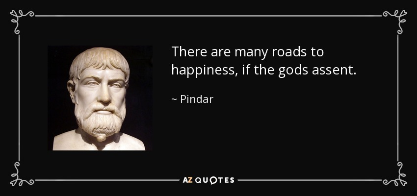 There are many roads to happiness, if the gods assent. - Pindar