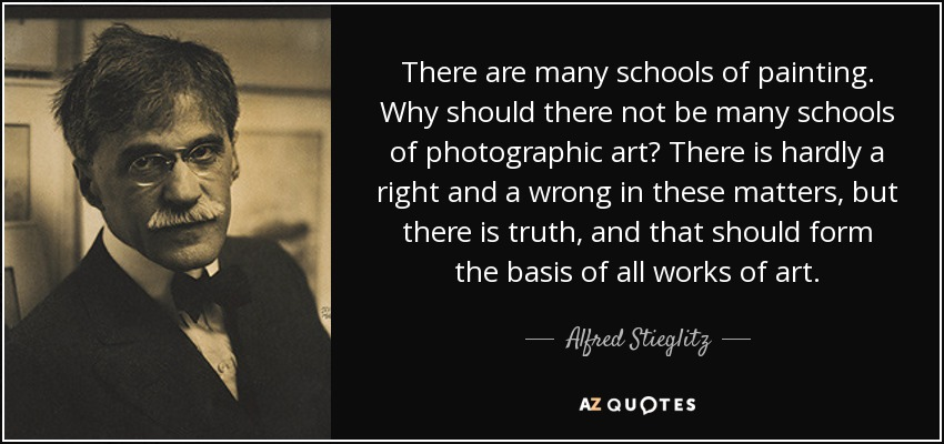 There are many schools of painting. Why should there not be many schools of photographic art? There is hardly a right and a wrong in these matters, but there is truth, and that should form the basis of all works of art. - Alfred Stieglitz
