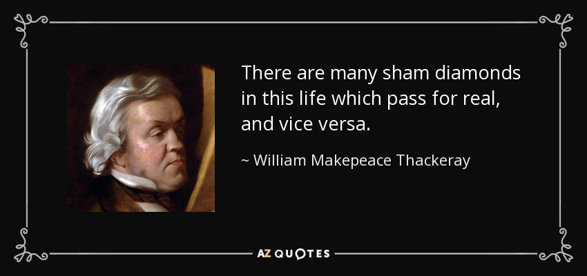 There are many sham diamonds in this life which pass for real, and vice versa. - William Makepeace Thackeray