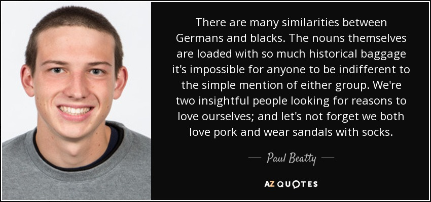 There are many similarities between Germans and blacks. The nouns themselves are loaded with so much historical baggage it's impossible for anyone to be indifferent to the simple mention of either group. We're two insightful people looking for reasons to love ourselves; and let's not forget we both love pork and wear sandals with socks. - Paul Beatty
