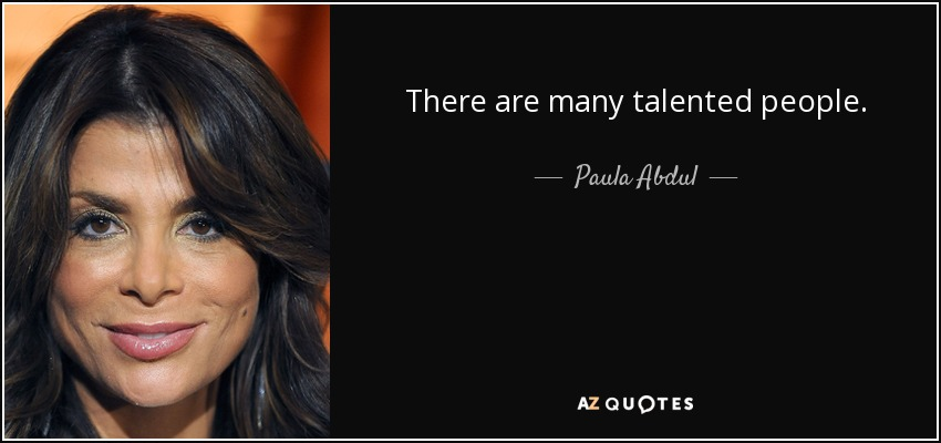 There are many talented people. - Paula Abdul