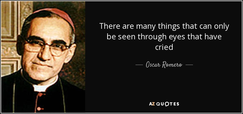 There are many things that can only be seen through eyes that have cried - Oscar Romero