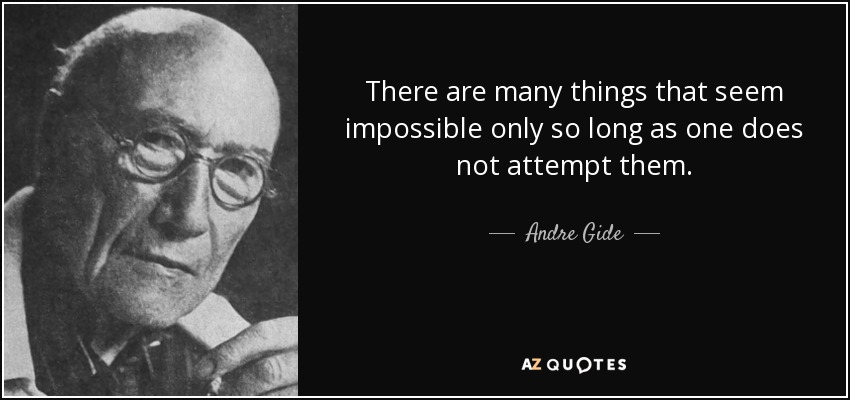 There are many things that seem impossible only so long as one does not attempt them. - Andre Gide