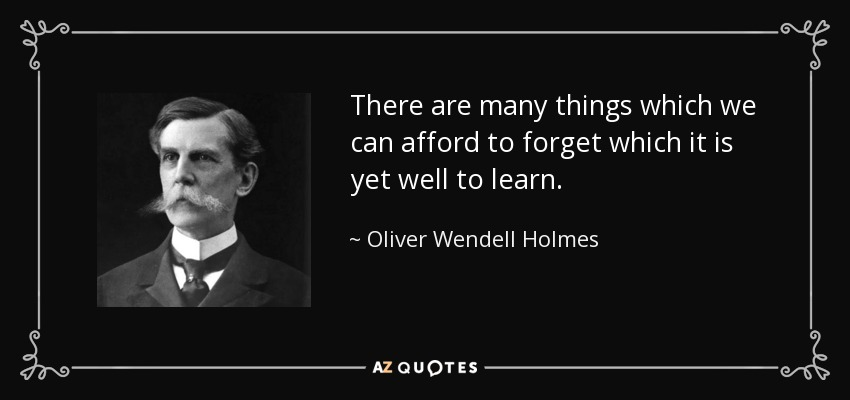 There are many things which we can afford to forget which it is yet well to learn. - Oliver Wendell Holmes, Jr.