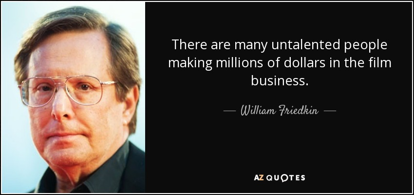There are many untalented people making millions of dollars in the film business. - William Friedkin