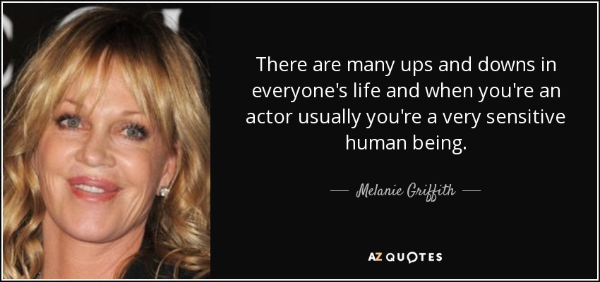There are many ups and downs in everyone's life and when you're an actor usually you're a very sensitive human being. - Melanie Griffith