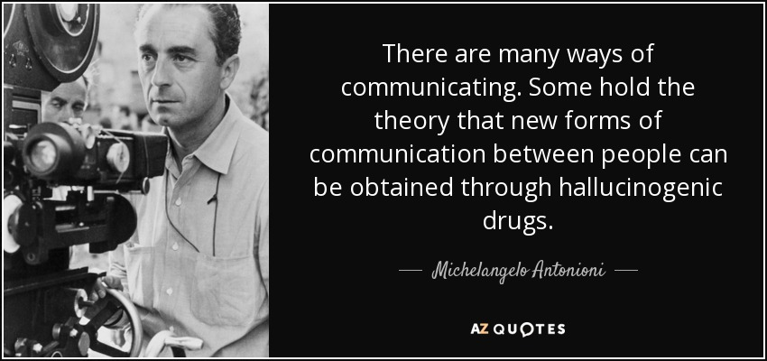 There are many ways of communicating. Some hold the theory that new forms of communication between people can be obtained through hallucinogenic drugs. - Michelangelo Antonioni
