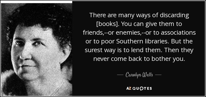 There are many ways of discarding [books]. You can give them to friends,--or enemies,--or to associations or to poor Southern libraries. But the surest way is to lend them. Then they never come back to bother you. - Carolyn Wells