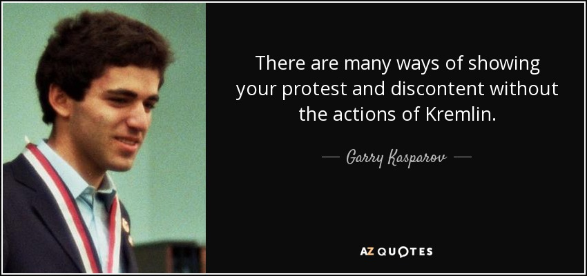 There are many ways of showing your protest and discontent without the actions of Kremlin. - Garry Kasparov