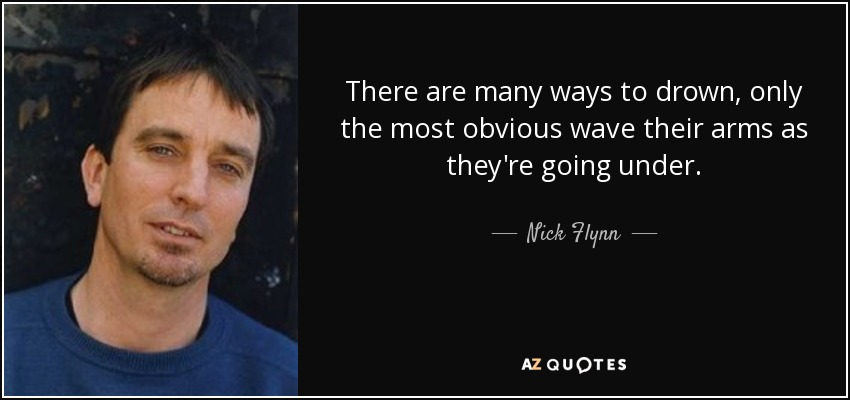 There are many ways to drown, only the most obvious wave their arms as they're going under. - Nick Flynn