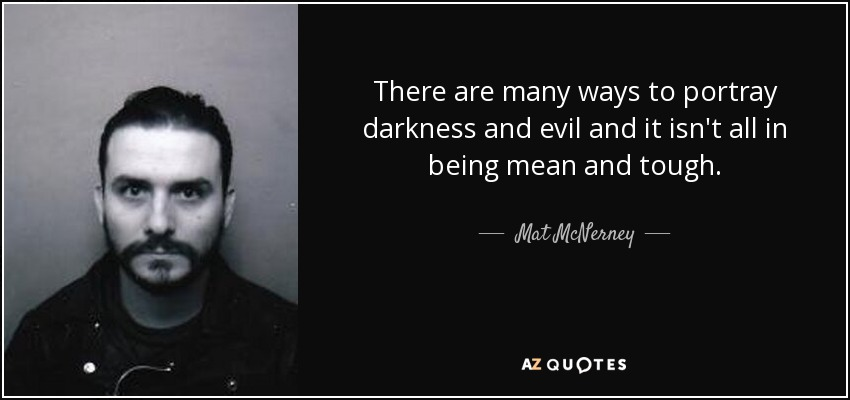 There are many ways to portray darkness and evil and it isn't all in being mean and tough. - Mat McNerney