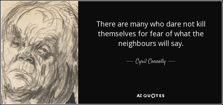 There are many who dare not kill themselves for fear of what the neighbours will say. - Cyril Connolly