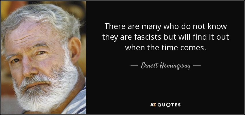 There are many who do not know they are fascists but will find it out when the time comes. - Ernest Hemingway