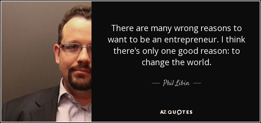 There are many wrong reasons to want to be an entrepreneur. I think there's only one good reason: to change the world. - Phil Libin