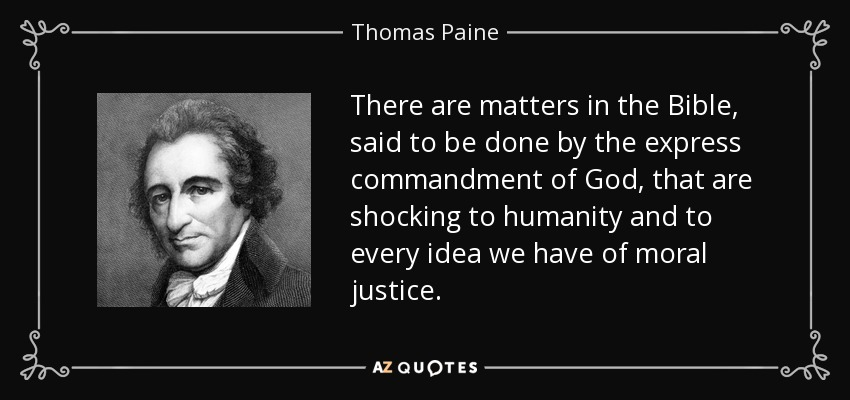 There are matters in the Bible, said to be done by the express commandment of God, that are shocking to humanity and to every idea we have of moral justice. - Thomas Paine