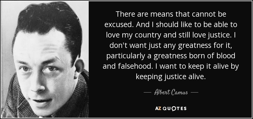There are means that cannot be excused. And I should like to be able to love my country and still love justice. I don't want just any greatness for it, particularly a greatness born of blood and falsehood. I want to keep it alive by keeping justice alive. - Albert Camus