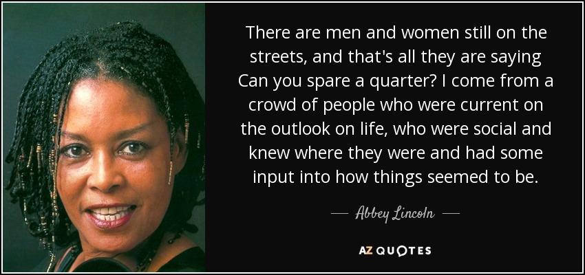 There are men and women still on the streets, and that's all they are saying Can you spare a quarter? I come from a crowd of people who were current on the outlook on life, who were social and knew where they were and had some input into how things seemed to be. - Abbey Lincoln