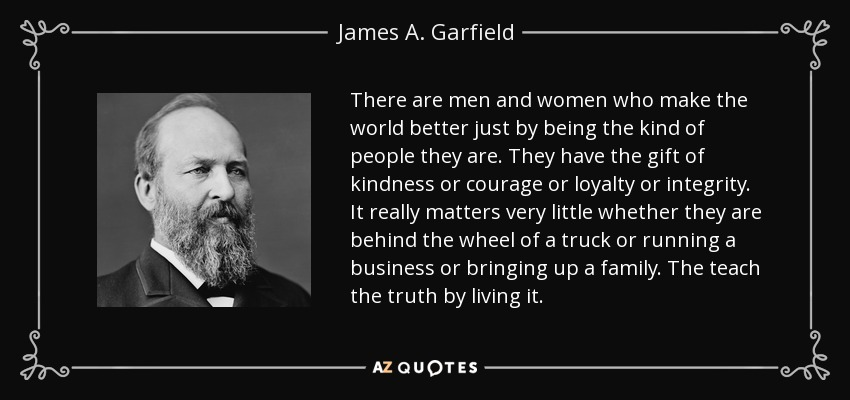 There are men and women who make the world better just by being the kind of people they are. They have the gift of kindness or courage or loyalty or integrity. It really matters very little whether they are behind the wheel of a truck or running a business or bringing up a family. The teach the truth by living it. - James A. Garfield
